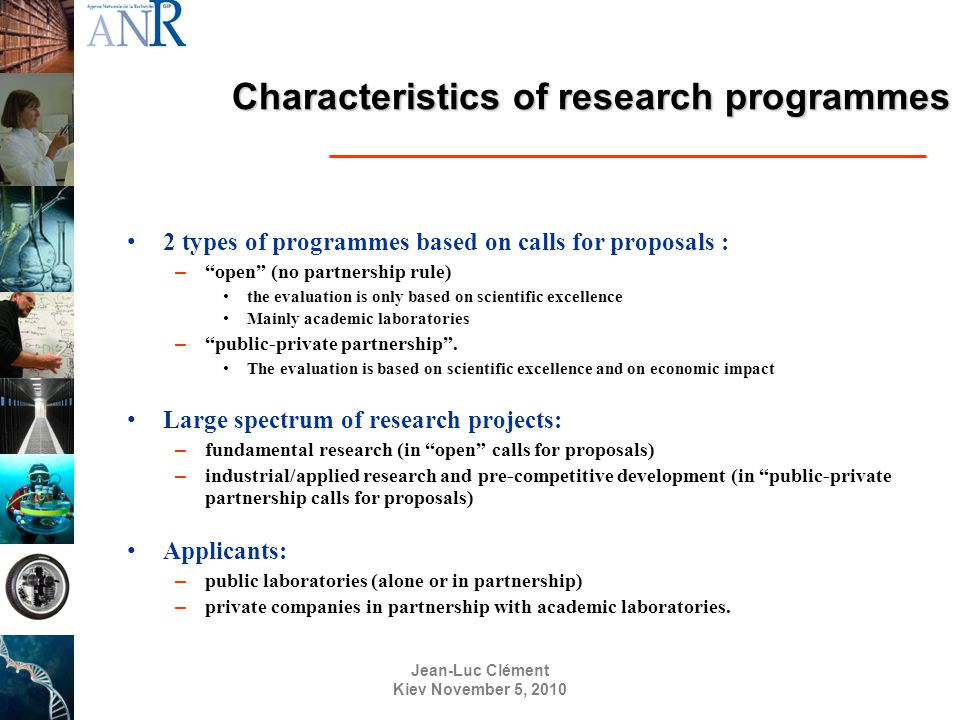 Jean-Luc Clément Kiev November 5, 2010 Characteristics of research programmes 2 types of programmes based on calls for proposals : – open (no partnership rule) the evaluation is only based on scientific excellence Mainly academic laboratories – public-private partnership .