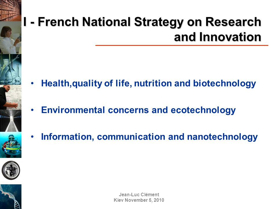 Jean-Luc Clément Kiev November 5, 2010 I - French National Strategy on Research and Innovation Health,quality of life, nutrition and biotechnology Environmental concerns and ecotechnology Information, communication and nanotechnology