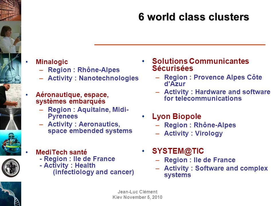 Jean-Luc Clément Kiev November 5, 2010 6 world class clusters Minalogic –Region : Rhône-Alpes –Activity : Nanotechnologies Aéronautique, espace, systèmes embarqués –Region : Aquitaine, Midi- Pyrenees –Activity : Aeronautics, space embended systems MediTech santé - Region : Ile de France - Activity : Health (infectiology and cancer) Solutions Communicantes Sécurisées –Region : Provence Alpes Côte d Azur –Activity : Hardware and software for telecommunications Lyon Biopole –Region : Rhône-Alpes –Activity : Virology SYSTEM@TIC –Region : Ile de France –Activity : Software and complex systems