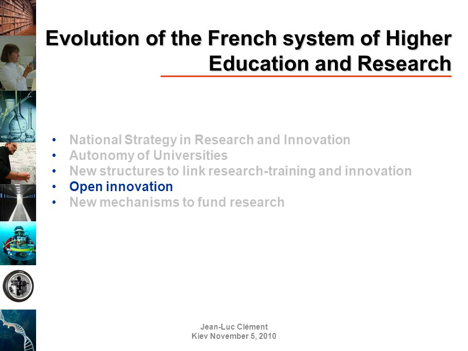 Jean-Luc Clément Kiev November 5, 2010 Evolution of the French system of Higher Education and Research National Strategy in Research and Innovation Autonomy of Universities New structures to link research-training and innovation Open innovation New mechanisms to fund research