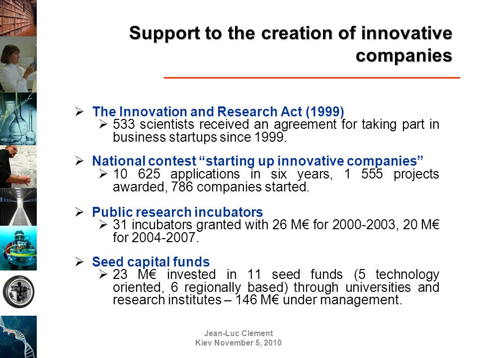 Jean-Luc Clément Kiev November 5, 2010 Support to the creation of innovative companies  The Innovation and Research Act (1999)  533 scientists received an agreement for taking part in business startups since 1999.