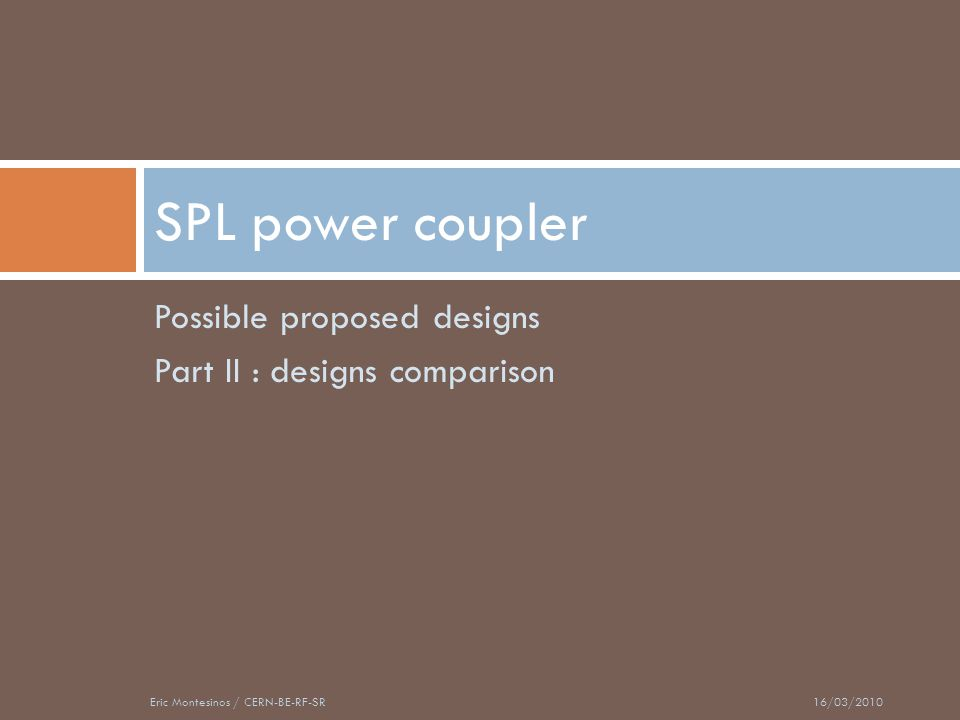 Possible proposed designs Part II : designs comparison SPL power coupler 16/03/2010Eric Montesinos / CERN-BE-RF-SR