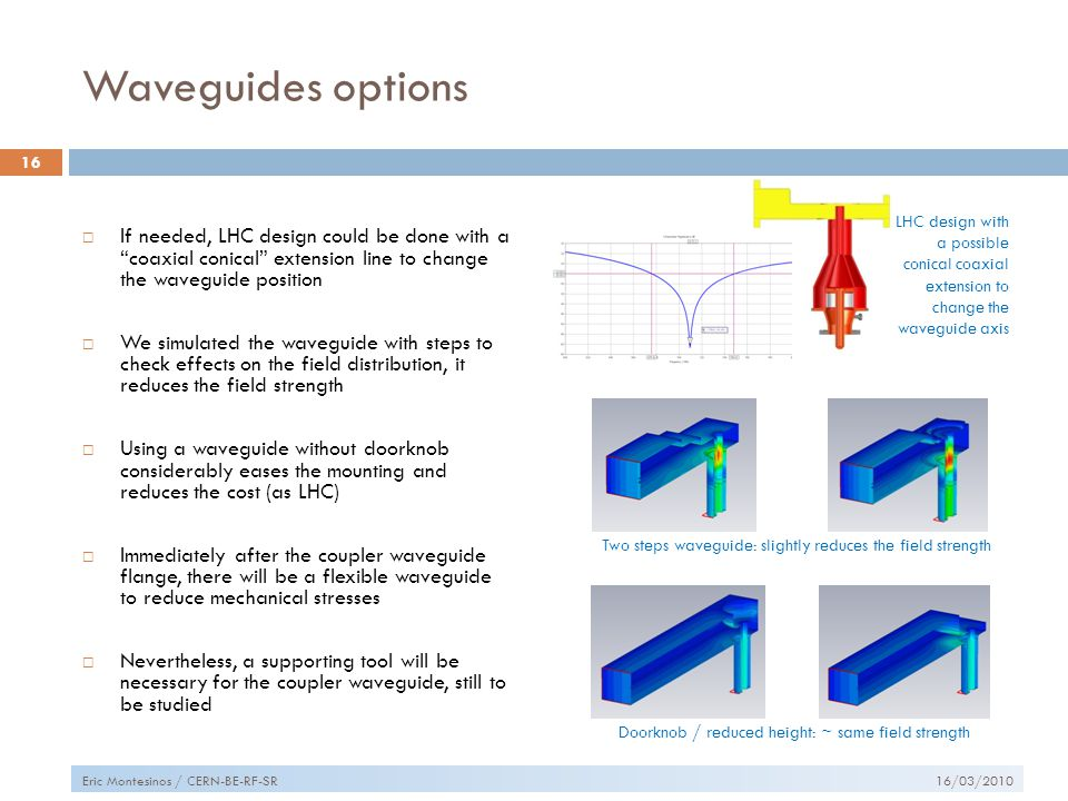 Waveguides options  If needed, LHC design could be done with a coaxial conical extension line to change the waveguide position  We simulated the waveguide with steps to check effects on the field distribution, it reduces the field strength  Using a waveguide without doorknob considerably eases the mounting and reduces the cost (as LHC)  Immediately after the coupler waveguide flange, there will be a flexible waveguide to reduce mechanical stresses  Nevertheless, a supporting tool will be necessary for the coupler waveguide, still to be studied 16/03/2010 16 Eric Montesinos / CERN-BE-RF-SR Doorknob / reduced height: ~ same field strength Two steps waveguide: slightly reduces the field strength LHC design with a possible conical coaxial extension to change the waveguide axis