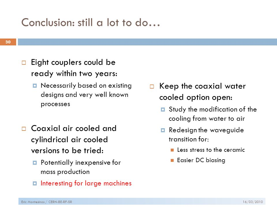 Conclusion: still a lot to do…  Eight couplers could be ready within two years:  Necessarily based on existing designs and very well known processes  Coaxial air cooled and cylindrical air cooled versions to be tried:  Potentially inexpensive for mass production  Interesting for large machines  Keep the coaxial water cooled option open:  Study the modification of the cooling from water to air  Redesign the waveguide transition for: Less stress to the ceramic Easier DC biasing 16/03/2010 30 Eric Montesinos / CERN-BE-RF-SR
