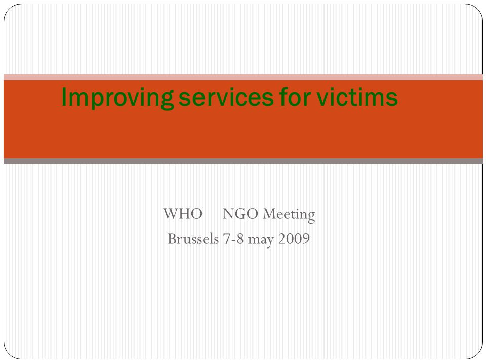 WHO NGO Meeting Brussels 7-8 may 2009 Improving services for victims