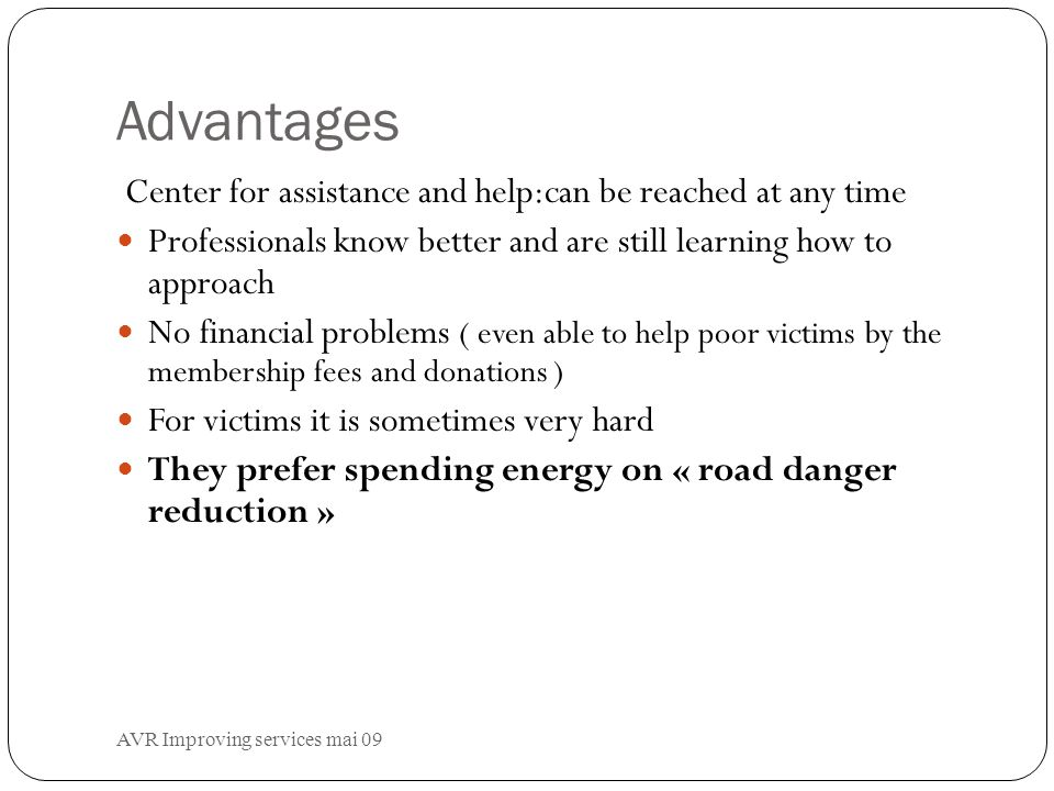 Advantages Center for assistance and help:can be reached at any time Professionals know better and are still learning how to approach No financial problems ( even able to help poor victims by the membership fees and donations ) For victims it is sometimes very hard They prefer spending energy on « road danger reduction »