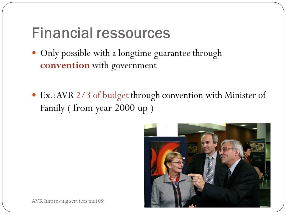 AVR Improving services mai 09 Financial ressources Only possible with a longtime guarantee through convention with government Ex.:AVR 2/3 of budget through convention with Minister of Family ( from year 2000 up )