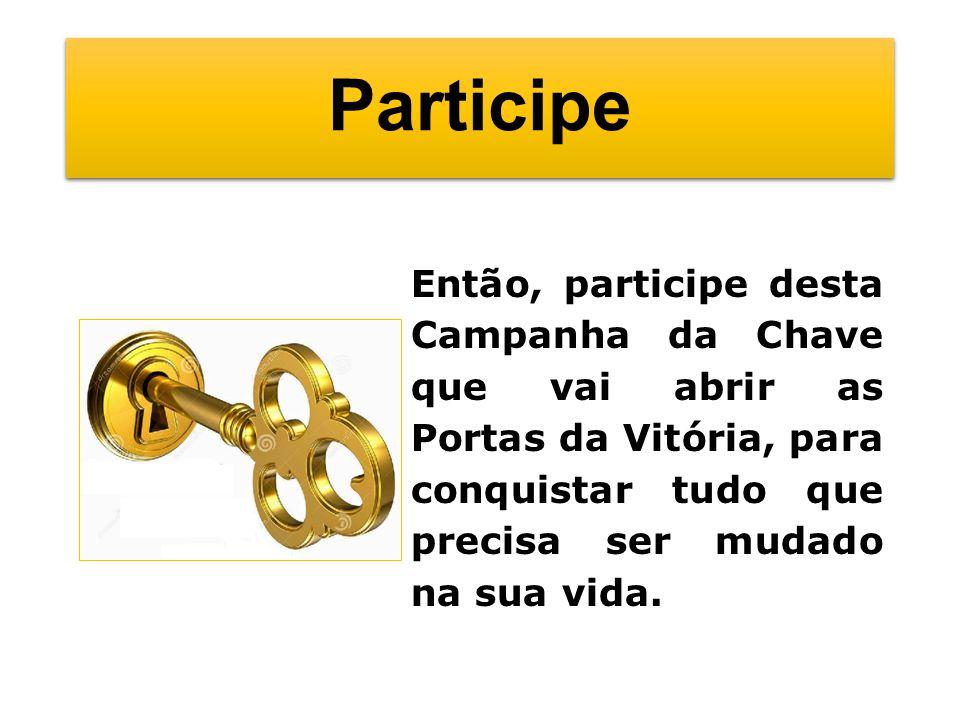 Participe Então, participe desta Campanha da Chave que vai abrir as Portas da Vitória, para conquistar tudo que precisa ser mudado na sua vida.