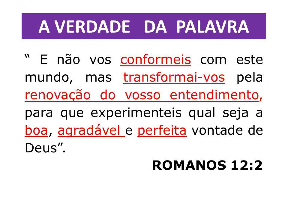 E não vos conformeis com este mundo, mas transformai-vos pela renovação do vosso entendimento, para que experimenteis qual seja a boa, agradável e perfeita vontade de Deus .