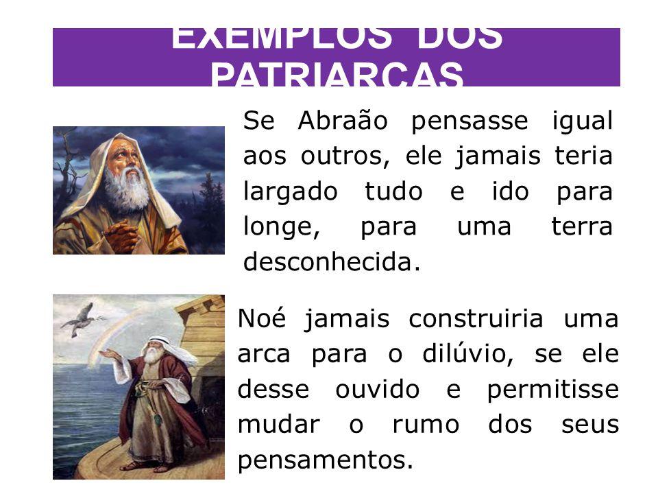 EXEMPLOS DOS PATRIARCAS Se Abraão pensasse igual aos outros, ele jamais teria largado tudo e ido para longe, para uma terra desconhecida.
