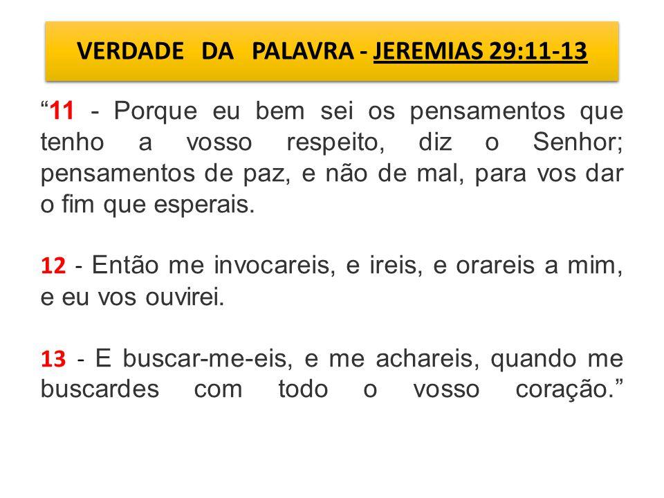 VERDADE DA PALAVRA - JEREMIAS 29:11-13 11 - Porque eu bem sei os pensamentos que tenho a vosso respeito, diz o Senhor; pensamentos de paz, e não de mal, para vos dar o fim que esperais.