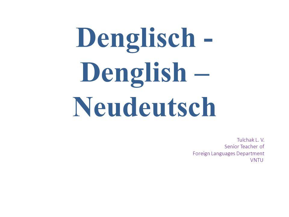 Denglisch - Denglish – Neudeutsch Tulchak L. V. Senior Teacher of Foreign Languages Department VNTU