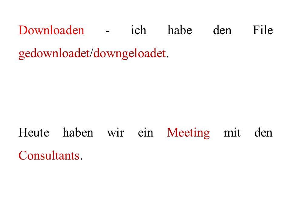 Downloaden - ich habe den File gedownloadet/downgeloadet. Heute haben wir ein Meeting mit den Consultants.