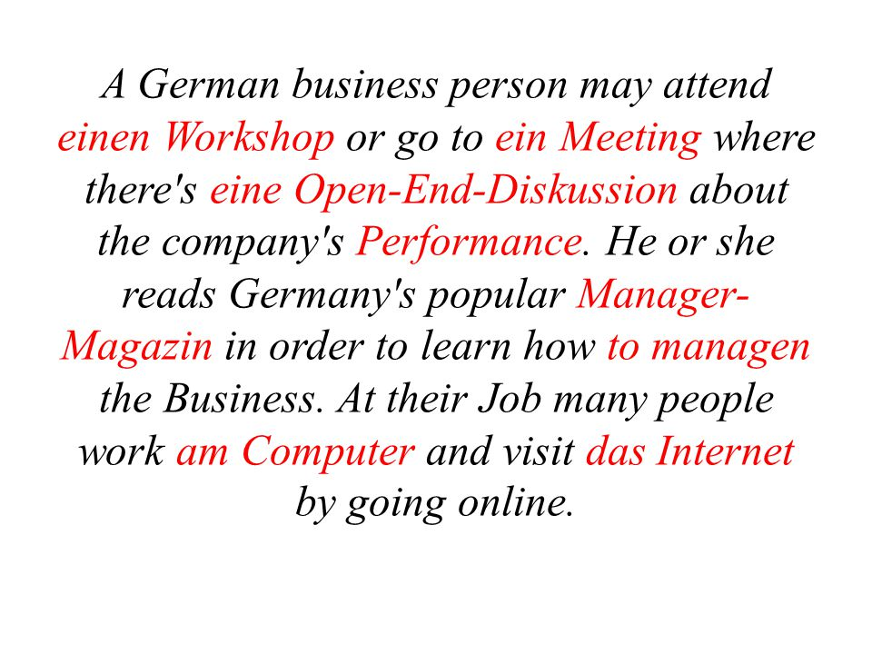 A German business person may attend einen Workshop or go to ein Meeting where there s eine Open-End-Diskussion about the company s Performance.