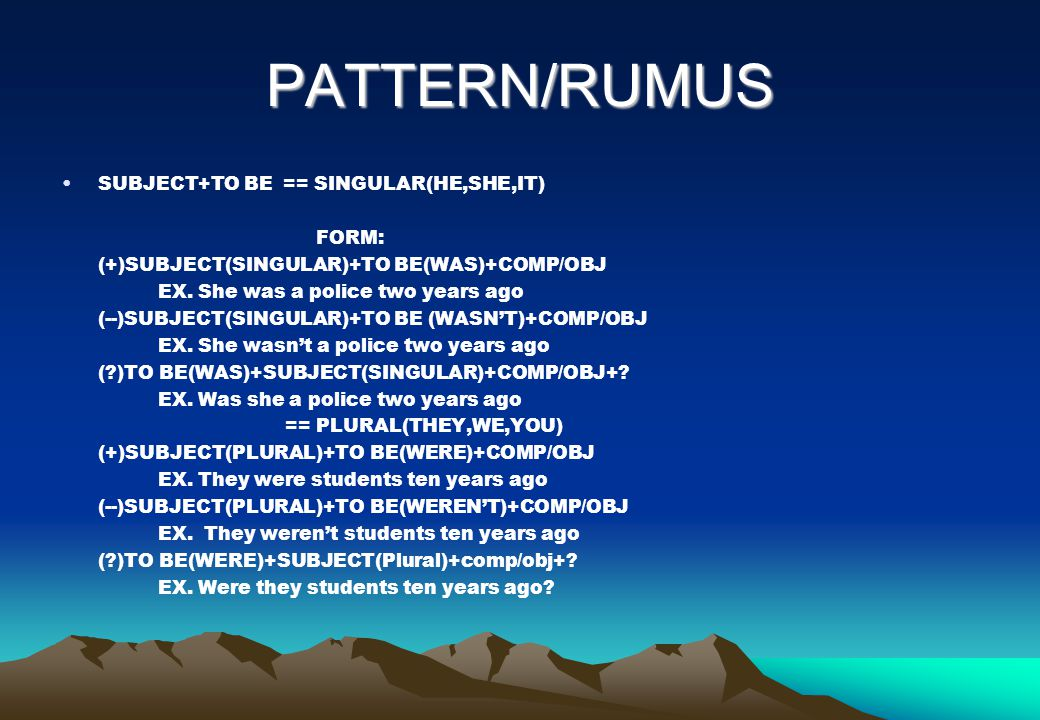 PATTERN/RUMUS SUBJECT+TO BE == SINGULAR(HE,SHE,IT) FORM: (+)SUBJECT(SINGULAR)+TO BE(WAS)+COMP/OBJ EX. She was a police two years ago (--)SUBJECT(SINGU