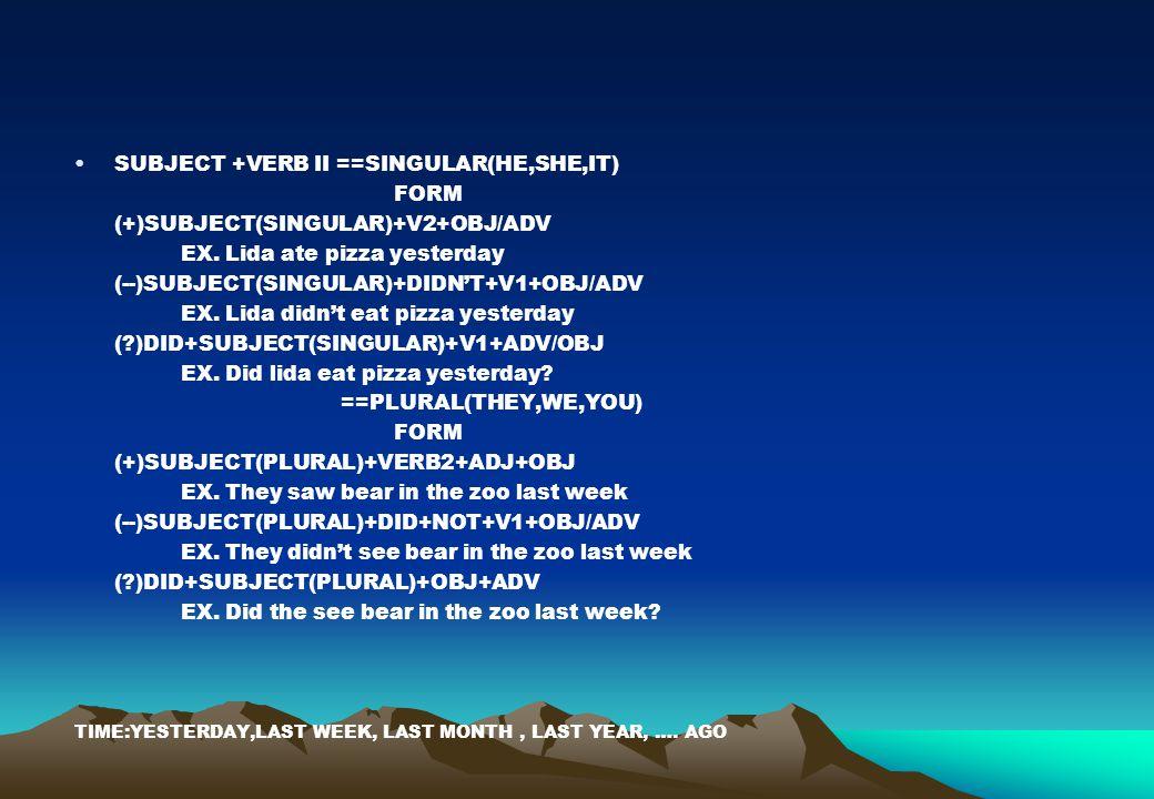 SUBJECT +VERB II ==SINGULAR(HE,SHE,IT) FORM (+)SUBJECT(SINGULAR)+V2+OBJ/ADV EX. Lida ate pizza yesterday (--)SUBJECT(SINGULAR)+DIDN'T+V1+OBJ/ADV EX. L