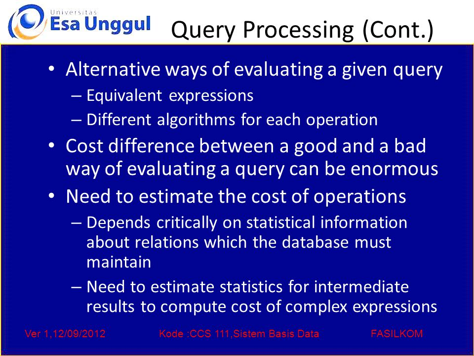 Ver 1,12/09/2012Kode :CCS 111,Sistem Basis DataFASILKOM Query Processing (Cont.) Alternative ways of evaluating a given query – Equivalent expressions – Different algorithms for each operation Cost difference between a good and a bad way of evaluating a query can be enormous Need to estimate the cost of operations – Depends critically on statistical information about relations which the database must maintain – Need to estimate statistics for intermediate results to compute cost of complex expressions
