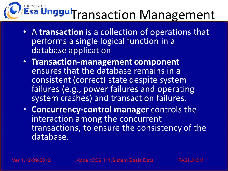 Ver 1,12/09/2012Kode :CCS 111,Sistem Basis DataFASILKOM Transaction Management A transaction is a collection of operations that performs a single logical function in a database application Transaction-management component ensures that the database remains in a consistent (correct) state despite system failures (e.g., power failures and operating system crashes) and transaction failures.