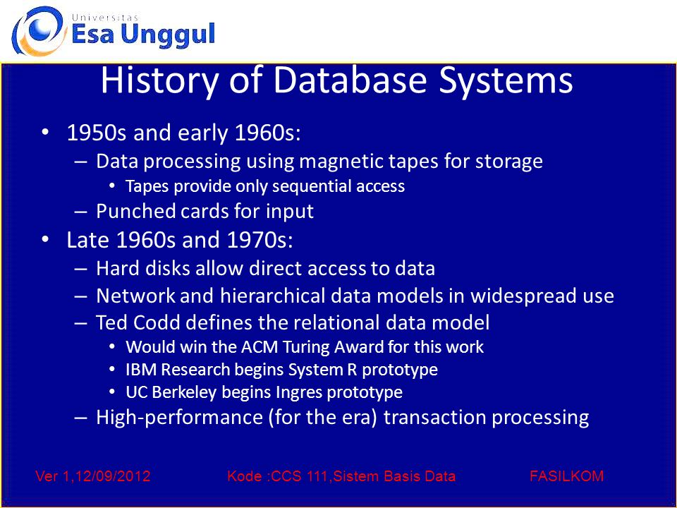 Ver 1,12/09/2012Kode :CCS 111,Sistem Basis DataFASILKOM History of Database Systems 1950s and early 1960s: – Data processing using magnetic tapes for storage Tapes provide only sequential access – Punched cards for input Late 1960s and 1970s: – Hard disks allow direct access to data – Network and hierarchical data models in widespread use – Ted Codd defines the relational data model Would win the ACM Turing Award for this work IBM Research begins System R prototype UC Berkeley begins Ingres prototype – High-performance (for the era) transaction processing