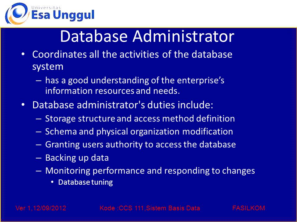 Ver 1,12/09/2012Kode :CCS 111,Sistem Basis DataFASILKOM Database Administrator Coordinates all the activities of the database system – has a good understanding of the enterprise's information resources and needs.