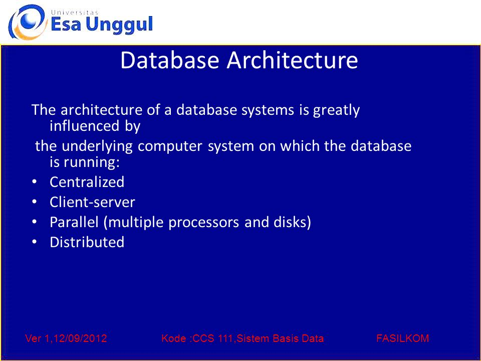 Ver 1,12/09/2012Kode :CCS 111,Sistem Basis DataFASILKOM Database Architecture The architecture of a database systems is greatly influenced by the underlying computer system on which the database is running: Centralized Client-server Parallel (multiple processors and disks) Distributed