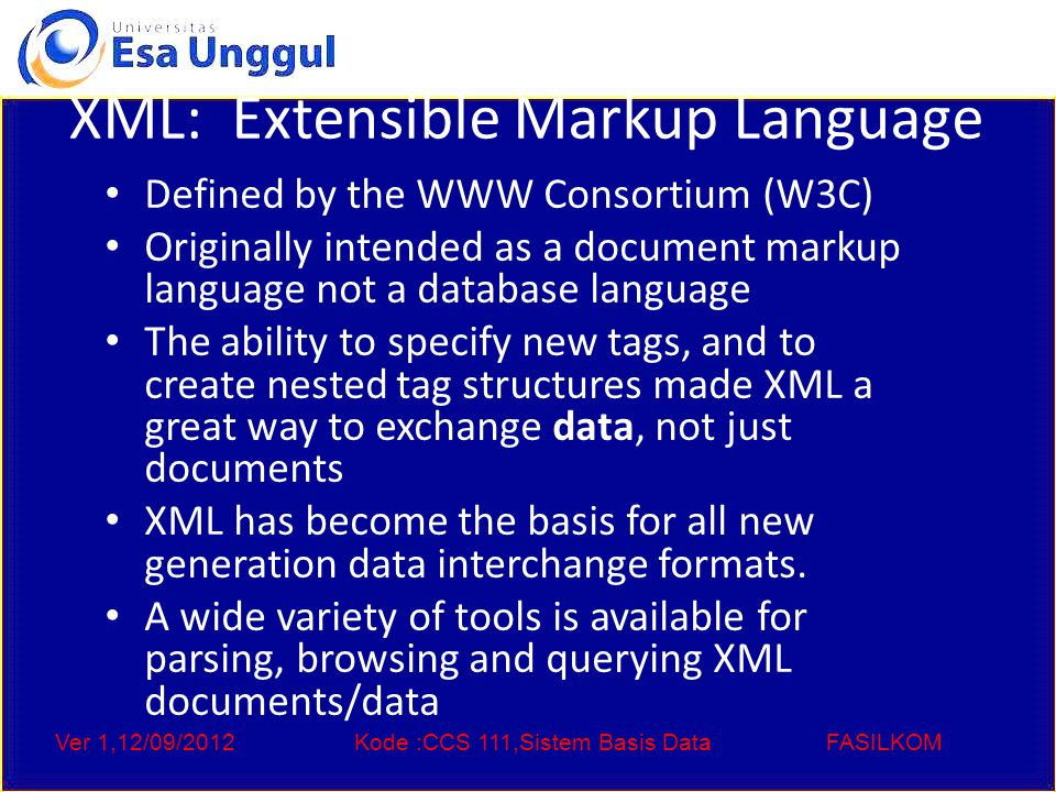 Ver 1,12/09/2012Kode :CCS 111,Sistem Basis DataFASILKOM XML: Extensible Markup Language Defined by the WWW Consortium (W3C) Originally intended as a document markup language not a database language The ability to specify new tags, and to create nested tag structures made XML a great way to exchange data, not just documents XML has become the basis for all new generation data interchange formats.