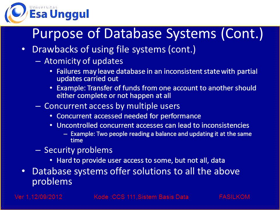 Ver 1,12/09/2012Kode :CCS 111,Sistem Basis DataFASILKOM Purpose of Database Systems (Cont.) Drawbacks of using file systems (cont.) – Atomicity of updates Failures may leave database in an inconsistent state with partial updates carried out Example: Transfer of funds from one account to another should either complete or not happen at all – Concurrent access by multiple users Concurrent accessed needed for performance Uncontrolled concurrent accesses can lead to inconsistencies – Example: Two people reading a balance and updating it at the same time – Security problems Hard to provide user access to some, but not all, data Database systems offer solutions to all the above problems
