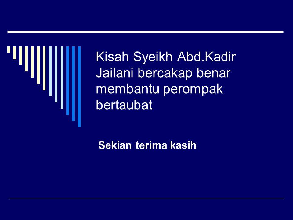 Kisah Syeikh Abd.Kadir Jailani bercakap benar membantu perompak bertaubat Sekian terima kasih