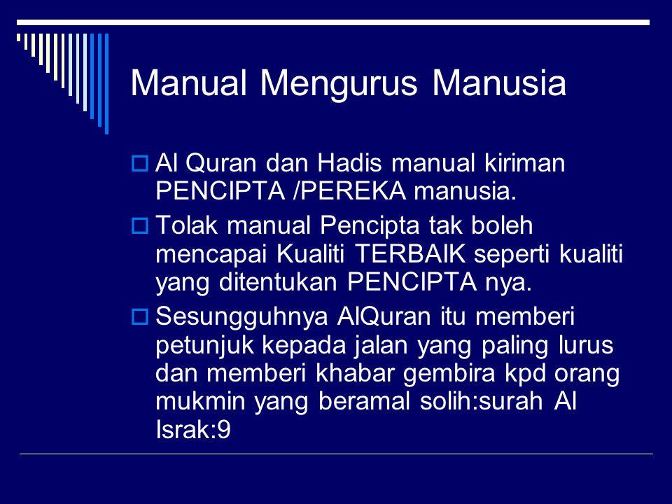 Manual Mengurus Manusia  Al Quran dan Hadis manual kiriman PENCIPTA /PEREKA manusia.  Tolak manual Pencipta tak boleh mencapai Kualiti TERBAIK seper
