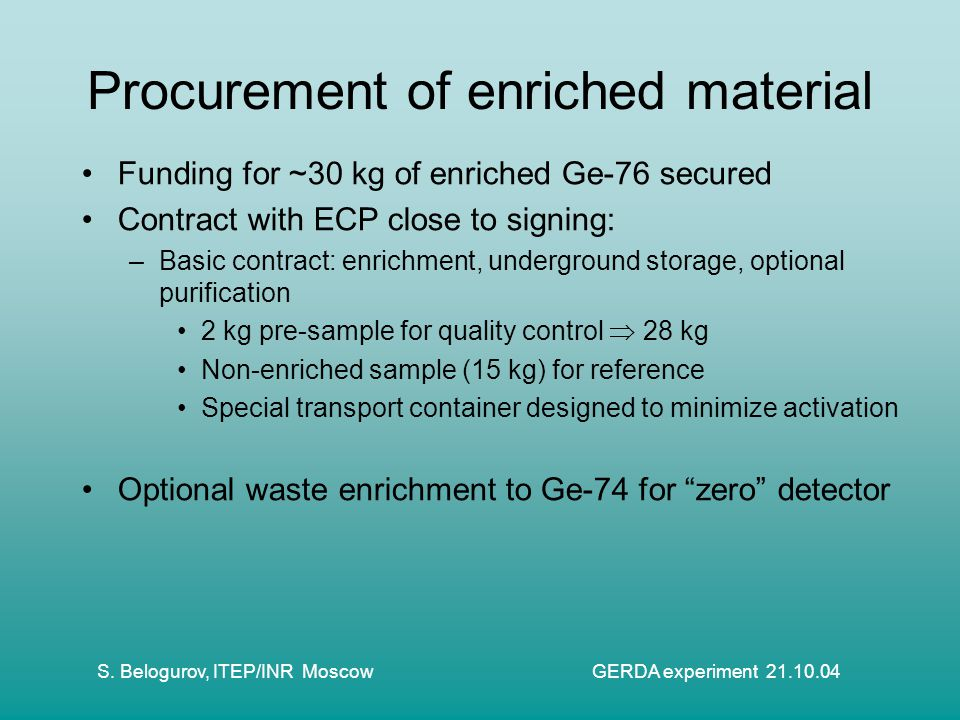 S. Belogurov, ITEP/INR Moscow GERDA experiment 21.10.04 Procurement of enriched material Funding for ~30 kg of enriched Ge-76 secured Contract with EC