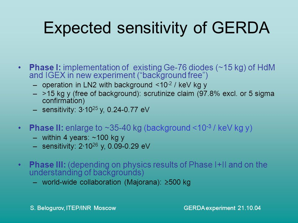 S. Belogurov, ITEP/INR Moscow GERDA experiment 21.10.04 Expected sensitivity of GERDA Phase I: implementation of existing Ge-76 diodes (~15 kg) of HdM