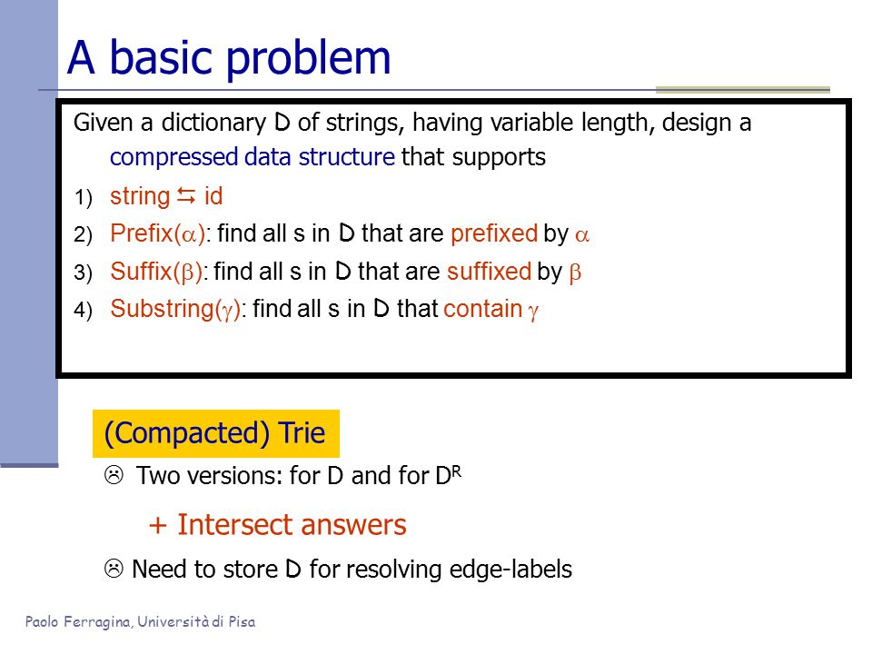 Paolo Ferragina, Università di Pisa A basic problem Given a dictionary D of strings, having variable length, compress them in a way that we can efficiently support 1) string  id 2) Prefix(  ): find all s in D that are prefixed by  3) Suffix(  ): find all s in D that are suffixed by  4) Substring(  ): find all s in D that contain by  5) PrefixSuffix(  ) = Prefix(  )  Suffix(  ) Permuterm Index (Garfield, 76)  Reduce any query to a prefix query over a larger dictionary