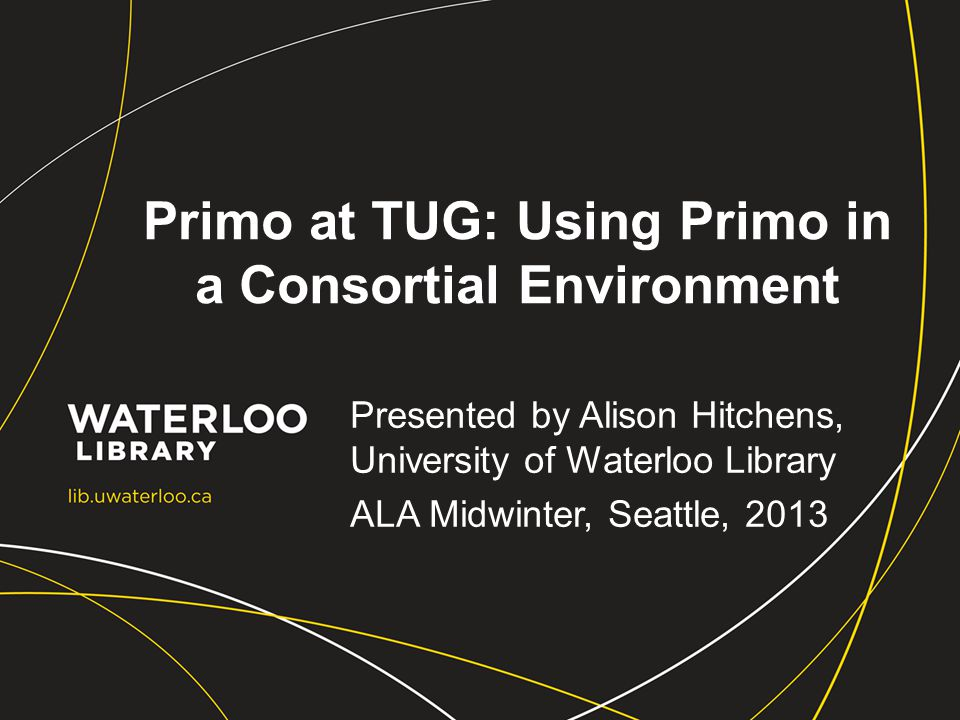 Primo at TUG: Using Primo in a Consortial Environment Presented by Alison Hitchens, University of Waterloo Library ALA Midwinter, Seattle, 2013