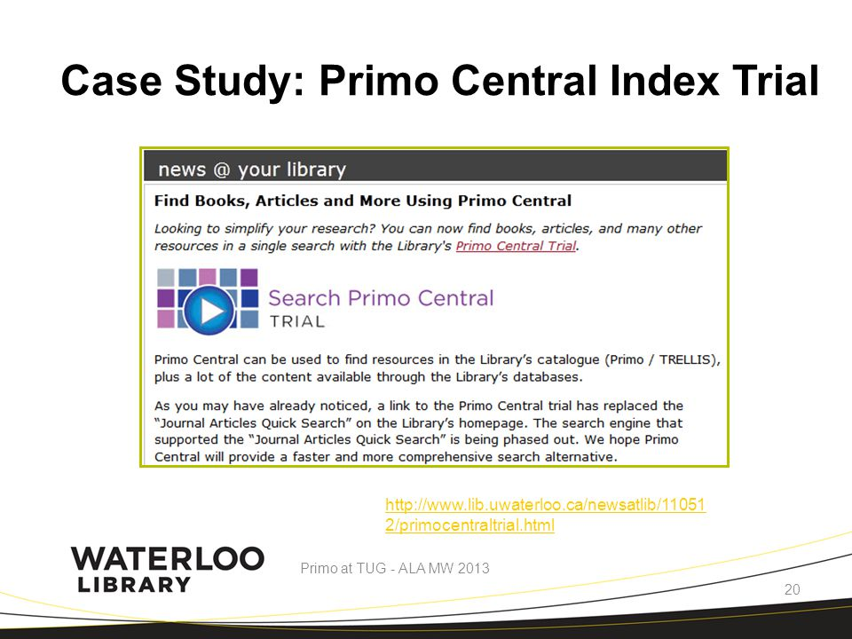 Case Study: Primo Central Index Trial http://www.lib.uwaterloo.ca/newsatlib/11051 2/primocentraltrial.html Primo at TUG - ALA MW 2013 20