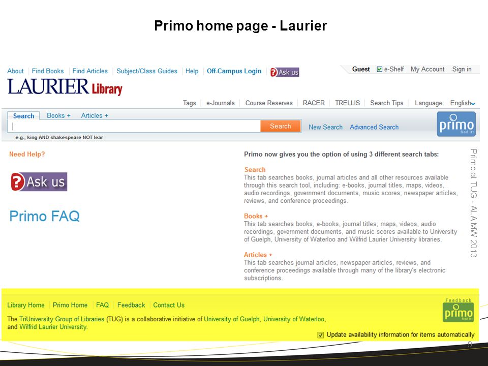 Note: highlighted area common to all 3 institutions Primo home page - Laurier Primo at TUG - ALA MW 2013 9