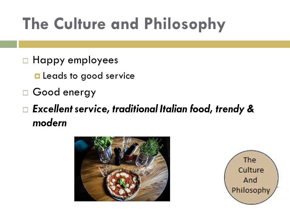 The Culture and Philosophy  Happy employees  Leads to good service  Good energy  Excellent service, traditional Italian food, trendy & modern