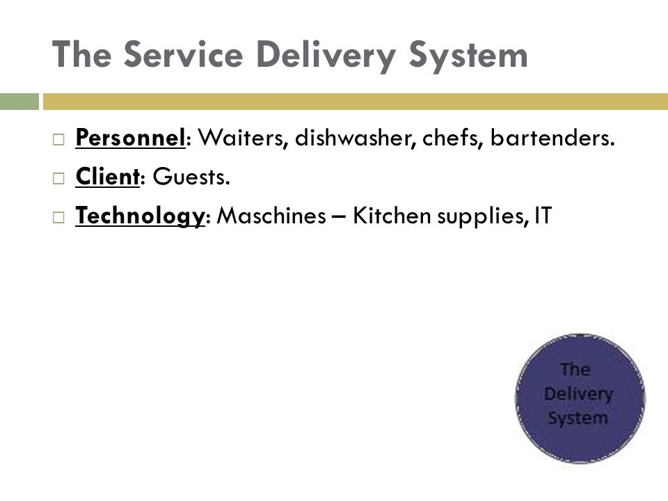 The Service Delivery System  Personnel: Waiters, dishwasher, chefs, bartenders.  Client: Guests.  Technology: Maschines – Kitchen supplies, IT