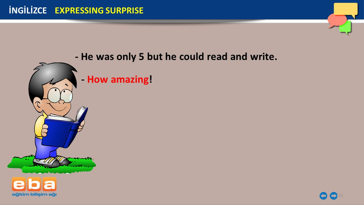 15 İNGİLİZCE EXPRESSING SURPRISE - He was only 5 but he could read and write. - How amazing!