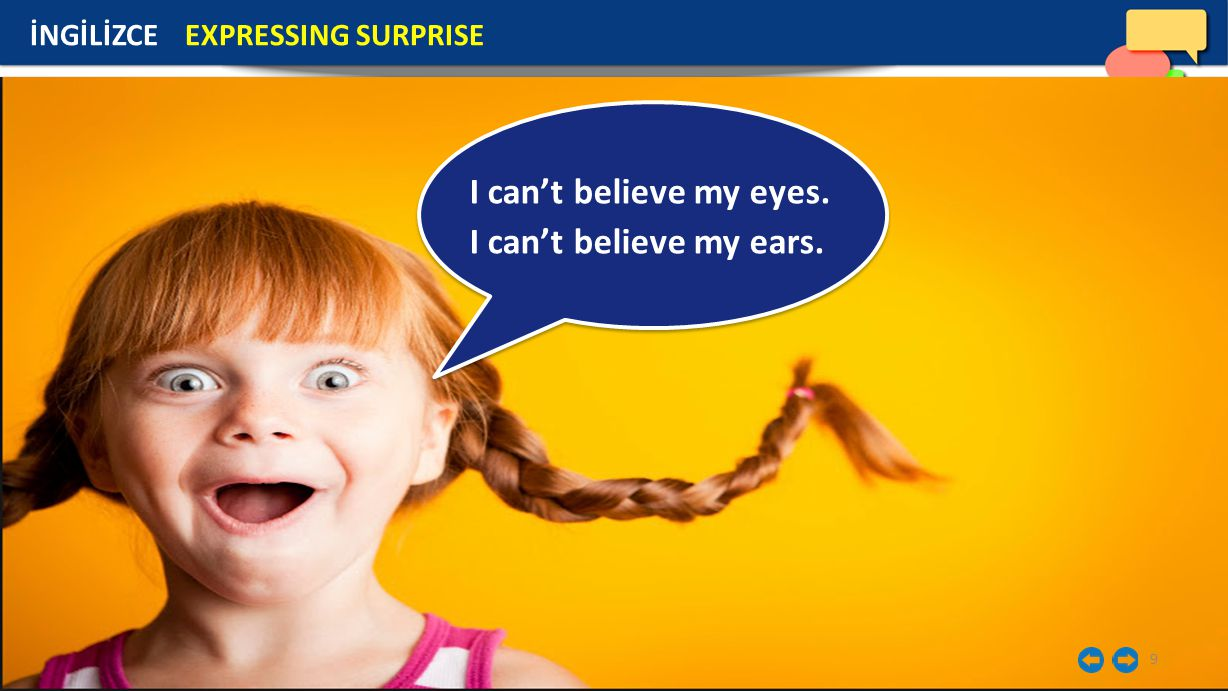 9 İNGİLİZCE EXPRESSING SURPRISE I can't believe my eyes. I can't believe my ears.