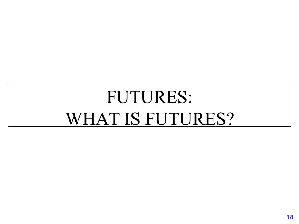 18 FUTURES: WHAT IS FUTURES?