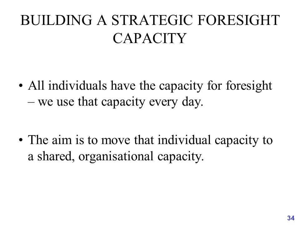 34 BUILDING A STRATEGIC FORESIGHT CAPACITY All individuals have the capacity for foresight – we use that capacity every day. The aim is to move that i