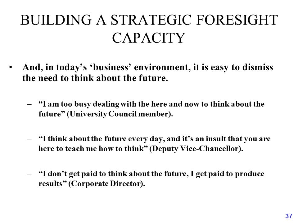 "37 BUILDING A STRATEGIC FORESIGHT CAPACITY And, in today's 'business' environment, it is easy to dismiss the need to think about the future. –""I am to"