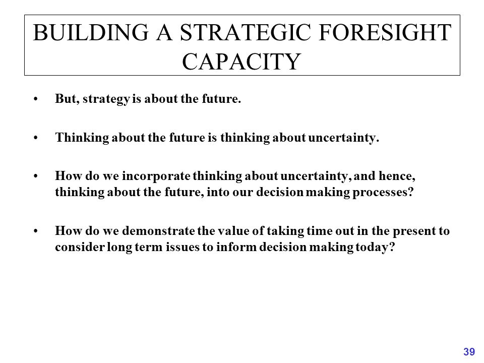39 BUILDING A STRATEGIC FORESIGHT CAPACITY But, strategy is about the future. Thinking about the future is thinking about uncertainty. How do we incor