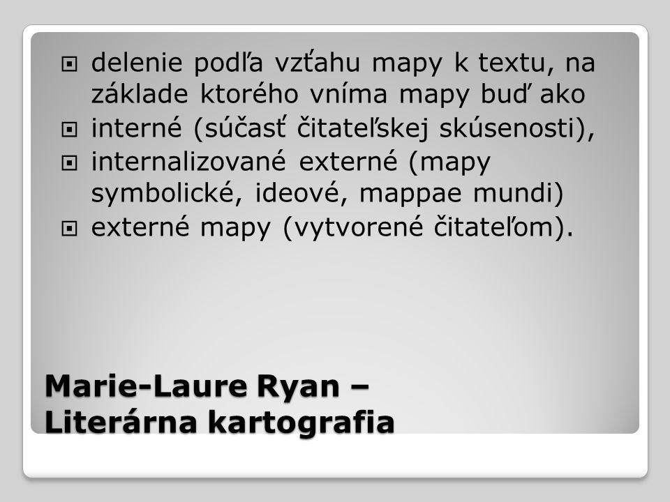 Marie-Laure Ryan – Literárna kartografia  delenie podľa vzťahu mapy k textu, na základe ktorého vníma mapy buď ako  interné (súčasť čitateľskej skúsenosti),  internalizované externé (mapy symbolické, ideové, mappae mundi)  externé mapy (vytvorené čitateľom).