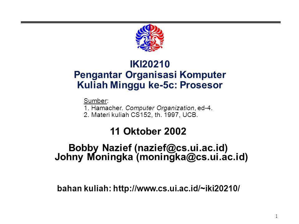 1 IKI20210 Pengantar Organisasi Komputer Kuliah Minggu ke-5c: Prosesor 11 Oktober 2002 Bobby Nazief (nazief@cs.ui.ac.id) Johny Moningka (moningka@cs.ui.ac.id) bahan kuliah: http://www.cs.ui.ac.id/~iki20210/ Sumber: 1.