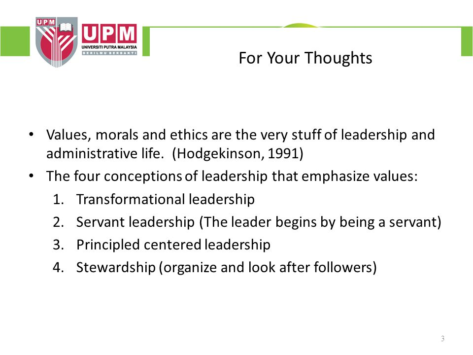 For Your Thoughts Values, morals and ethics are the very stuff of leadership and administrative life. (Hodgekinson, 1991) The four conceptions of lead