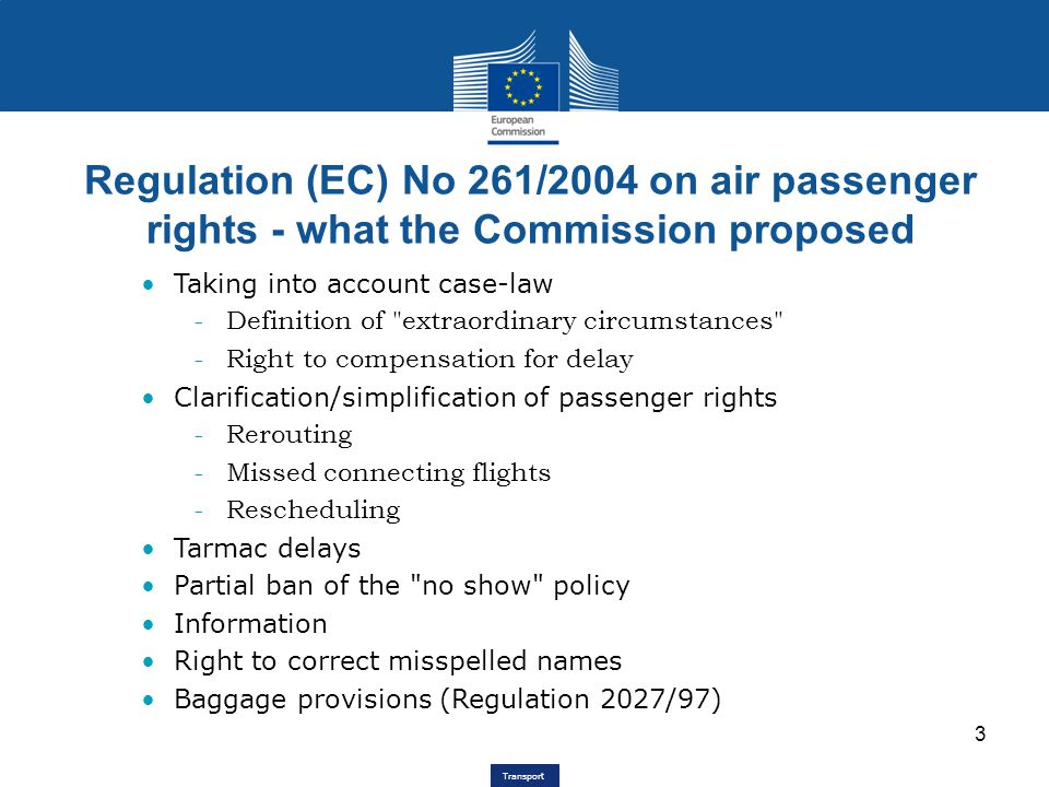 Transport Regulation (EC) No 261/2004 on air passenger rights - what the Commission proposed 3 Taking into account case-law -Definition of extraordinary circumstances -Right to compensation for delay Clarification/simplification of passenger rights -Rerouting -Missed connecting flights -Rescheduling Tarmac delays Partial ban of the no show policy Information Right to correct misspelled names Baggage provisions (Regulation 2027/97)