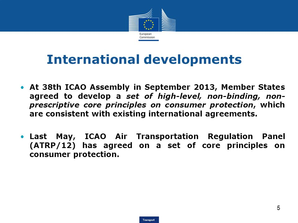 Transport International developments At 38th ICAO Assembly in September 2013, Member States agreed to develop a set of high-level, non-binding, non- prescriptive core principles on consumer protection, which are consistent with existing international agreements.