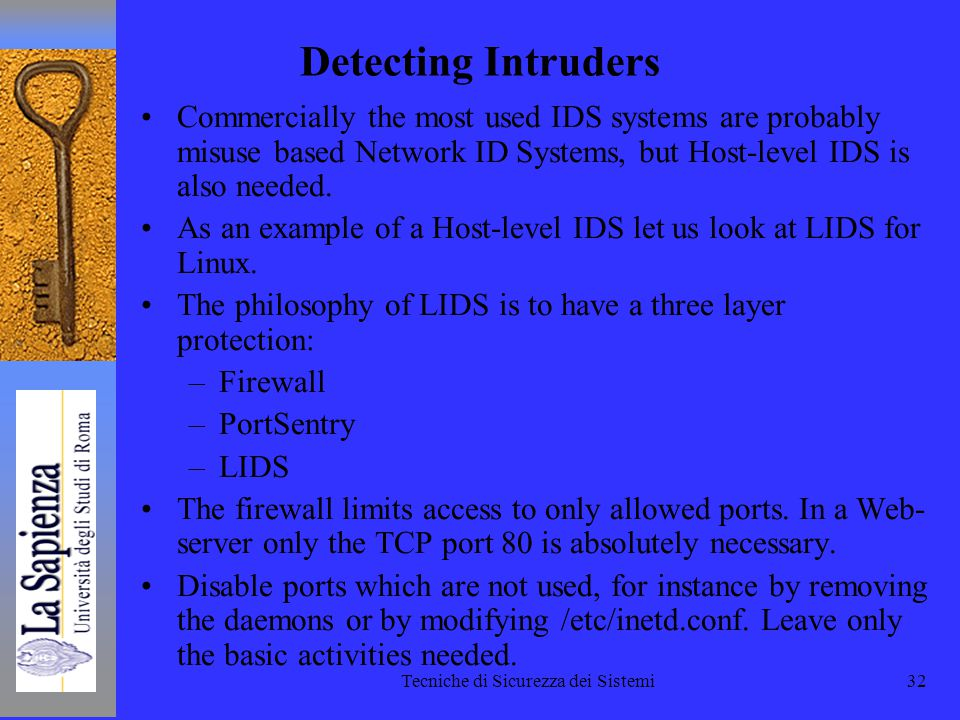 Tecniche di Sicurezza dei Sistemi32 Detecting Intruders Commercially the most used IDS systems are probably misuse based Network ID Systems, but Host-level IDS is also needed.