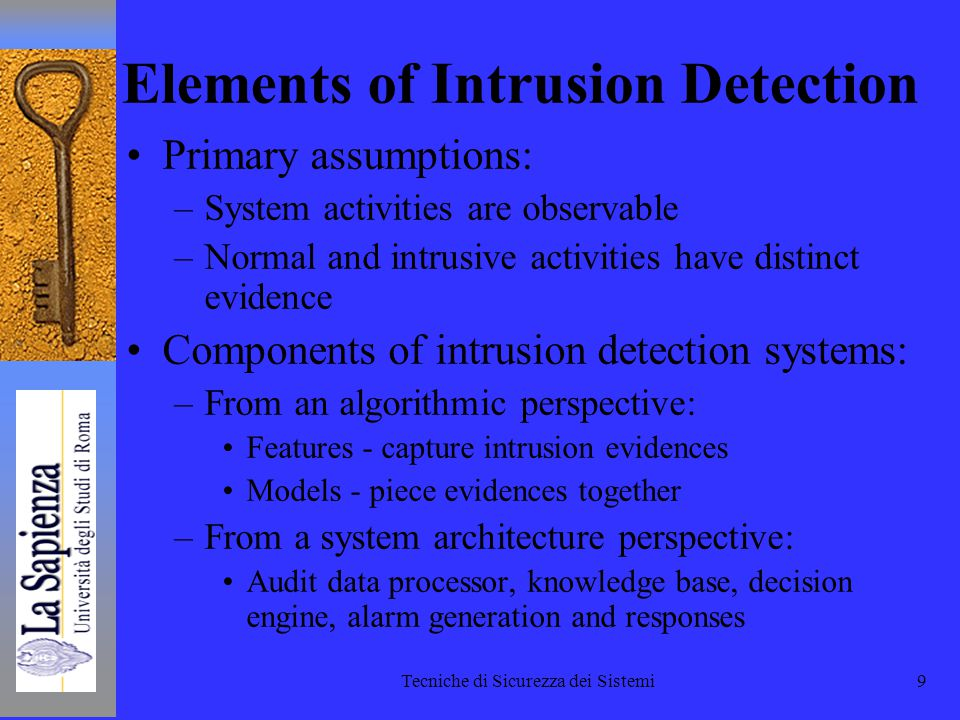 Tecniche di Sicurezza dei Sistemi9 Elements of Intrusion Detection Primary assumptions: –System activities are observable –Normal and intrusive activities have distinct evidence Components of intrusion detection systems: –From an algorithmic perspective: Features - capture intrusion evidences Models - piece evidences together –From a system architecture perspective: Audit data processor, knowledge base, decision engine, alarm generation and responses